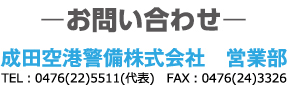 お問い合わせ 成田空港警備株式会社 営業部 代表電話番号:0476225511 FAX:0476243326